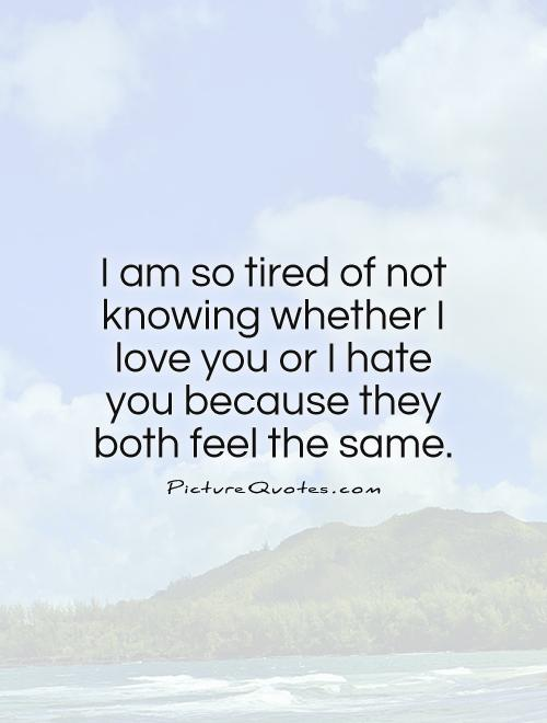 I am so tired of not knowing whether I love you or I hate you because they both feel the same Picture Quote #1