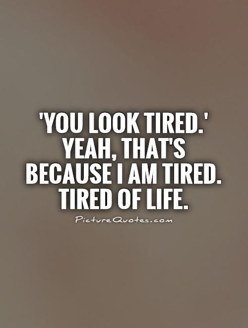 'You look tired.' Yeah, that's because I am tired. Tired of life Picture Quote #1