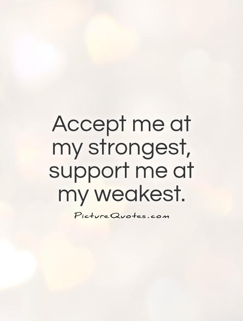 Accept me at my strongest, support me at my weakest Picture Quote #1