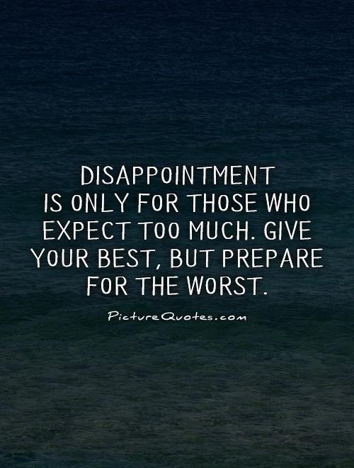 Disappointment  is only for those who expect too much. Give your best, but prepare for the worst Picture Quote #1