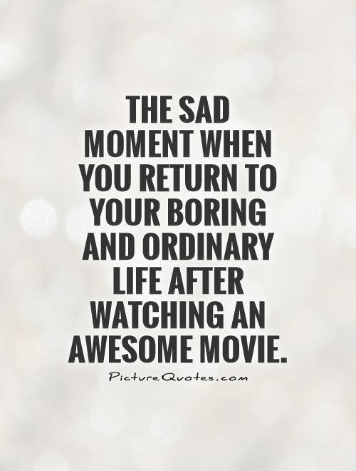 The sad moment when you return to your boring and ordinary life after watching an awesome movie Picture Quote #1