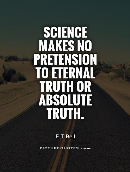 Science makes no pretension to eternal truth or absolute truth Picture Quote #1