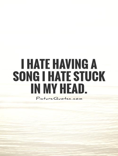 I hate having a song I hate stuck in my head Picture Quote #1
