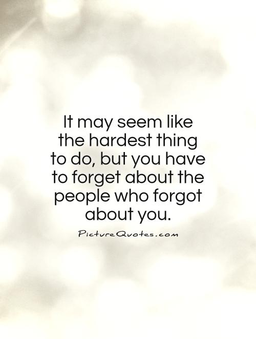 It may seem like the hardest thing to do, but you have to forget about the people who forgot about you Picture Quote #1