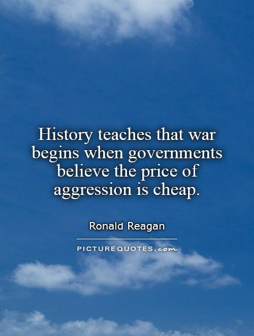 History teaches that war begins when governments believe the price of aggression is cheap Picture Quote #1