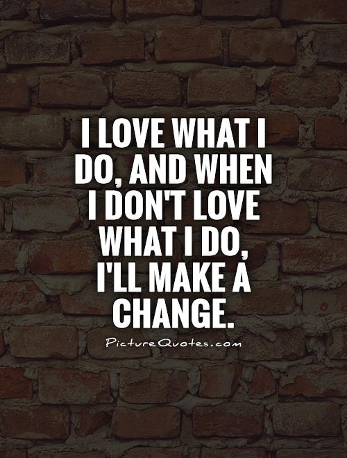 I love what I do, and when I don't love what I do,  I'll make a change Picture Quote #1