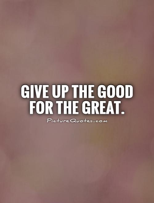 Give up the good for the great Picture Quote #1