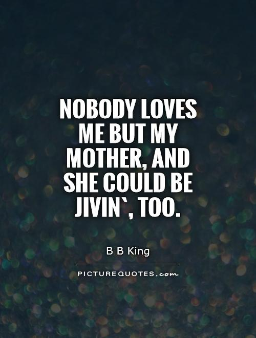 Nobody loves me but my mother, and she could be jivin`, too Picture Quote #1