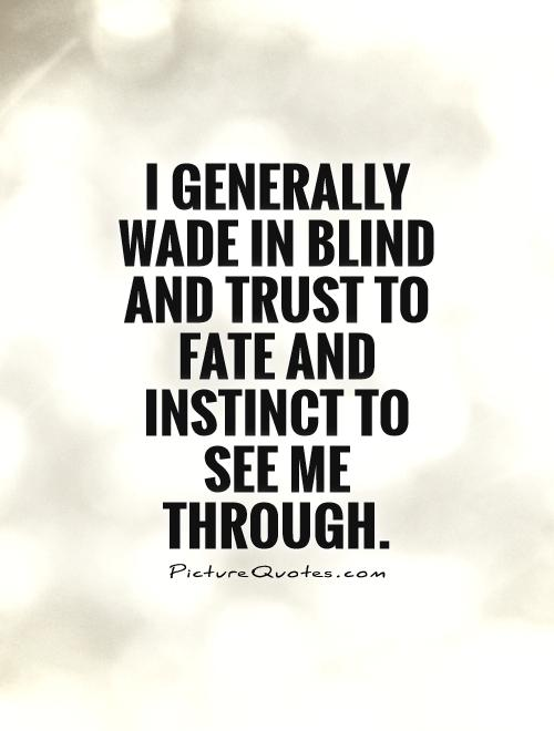 I generally wade in blind and trust to fate and instinct to see me through Picture Quote #1