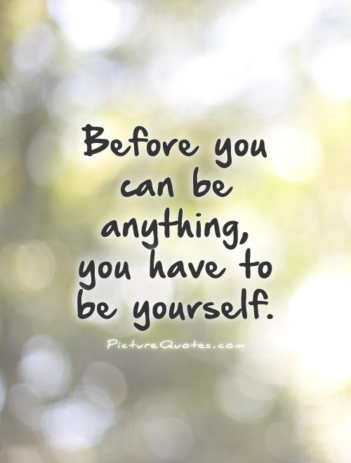 Before you can be anything, you have to be yourself Picture Quote #1