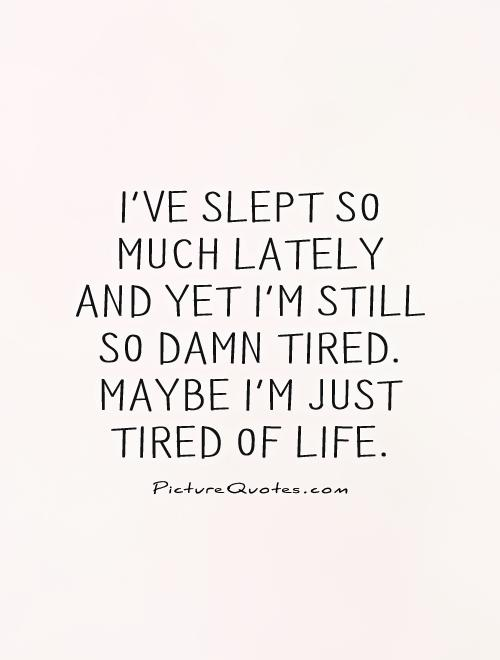 I've slept so much lately and yet I'm still so damn tired. Maybe I'm just tired of life Picture Quote #1