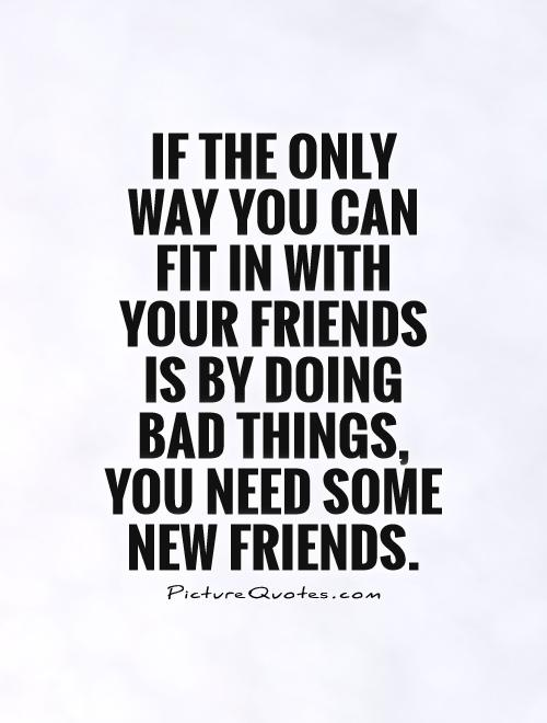 If the only way you can fit in with your friends is by doing bad things, you need some new friends Picture Quote #1