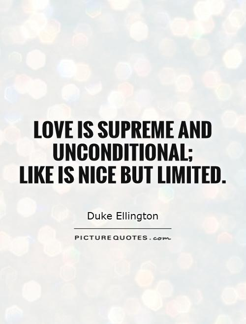 Love is supreme and unconditional;  like is nice but limited Picture Quote #1