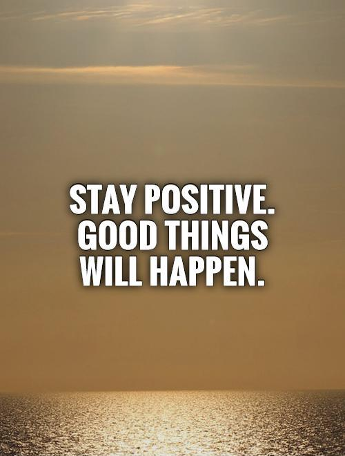 Stay positive. Good things will happen Picture Quote #1