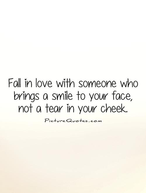 Fall in love with someone who brings a smile to your face,  not a tear in your cheek Picture Quote #1