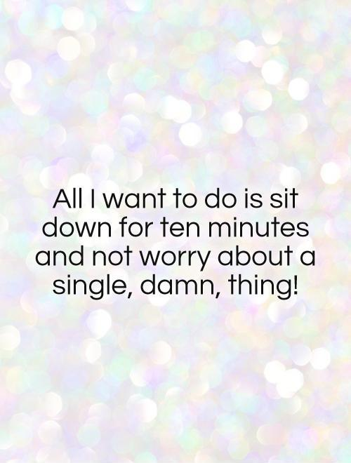 All I want to do is sit down for ten minutes and not worry about a single, damn, thing! Picture Quote #1