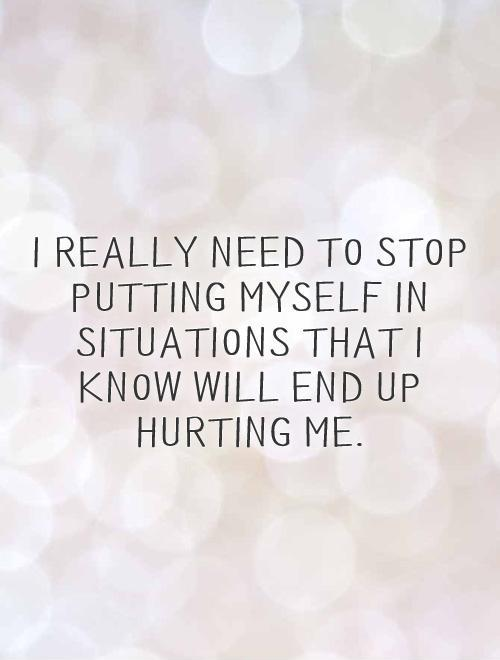 I really need to stop putting myself in situations that I know will end up hurting me Picture Quote #1