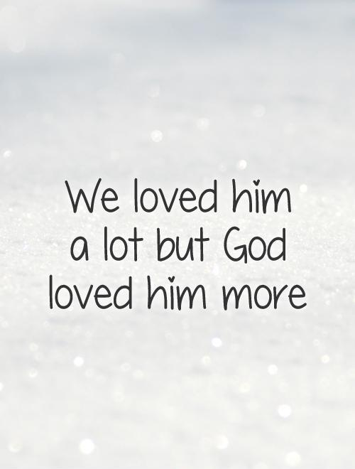 We loved him  a lot but God loved him more Picture Quote #1