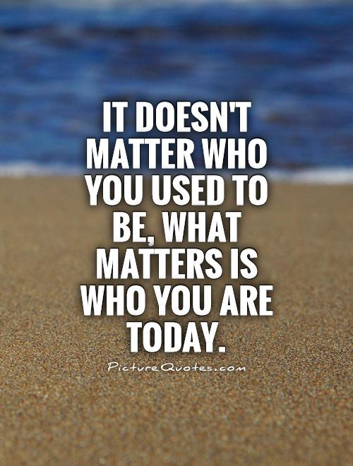 It doesn't matter who you used to be, what matters is who you are today Picture Quote #1