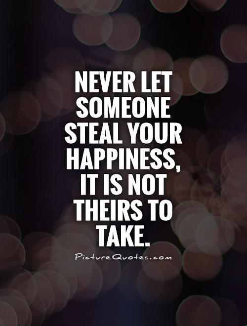 Never let someone steal your happiness,  it is not theirs to take Picture Quote #1
