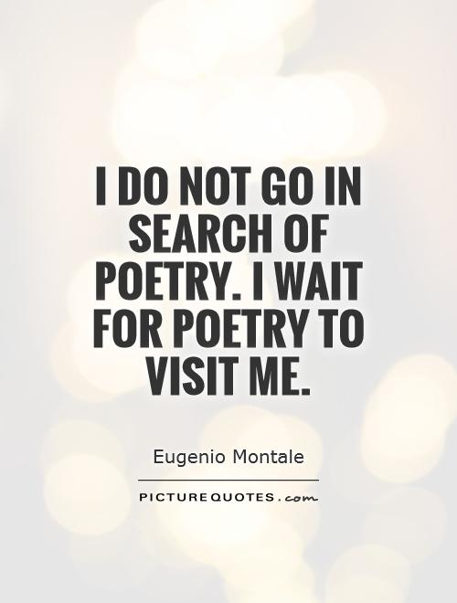 I do not go in search of poetry. I wait for poetry to visit me Picture Quote #1
