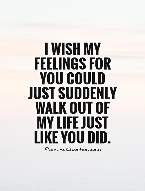I wish my feelings for you could just suddenly walk out of my life just like you did Picture Quote #1
