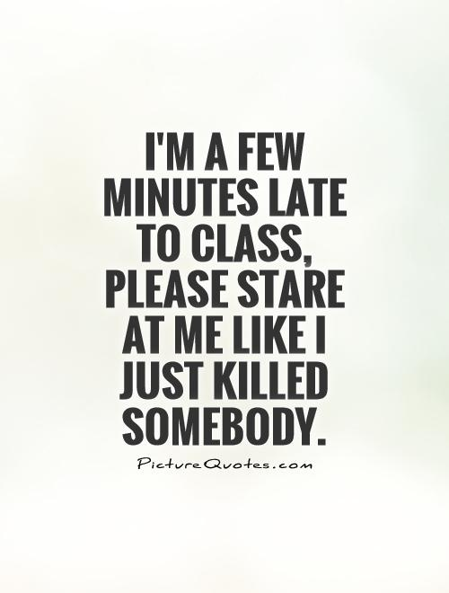I'm a few minutes late to class, please stare at me like I just killed somebody Picture Quote #1