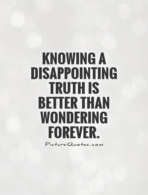 Knowing a disappointing truth is better than wondering forever Picture Quote #1