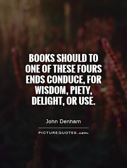 Books should to one of these fours ends conduce, for wisdom, piety, delight, or use Picture Quote #1