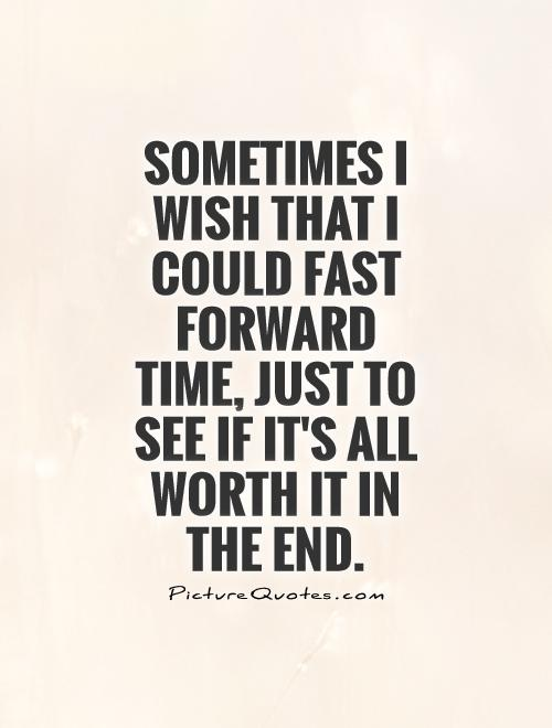 Sometimes I wish that I could fast forward time, just to see if it's all worth it in the end Picture Quote #1
