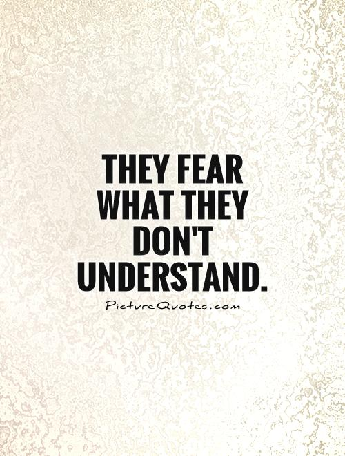 They fear what they don't understand Picture Quote #1