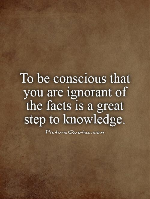 Conscious Quotes Prepossessing To Be Conscious That You Are Ignorant Of The Facts Is A Great