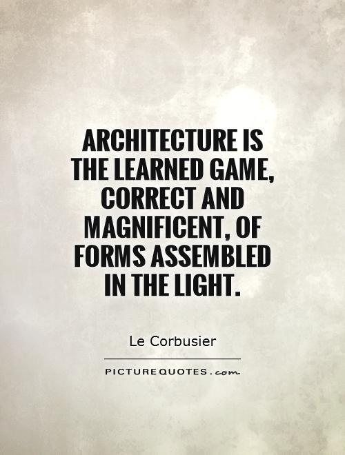 Architecture is the learned game, correct and magnificent, of forms assembled in the light Picture Quote #1