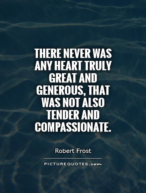 There never was any heart truly great and generous, that was not also tender and compassionate Picture Quote #1