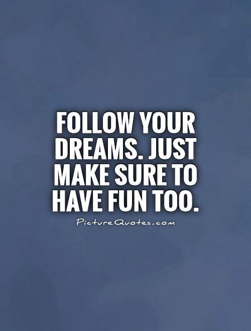 Follow your dreams. Just make sure to have fun too Picture Quote #1
