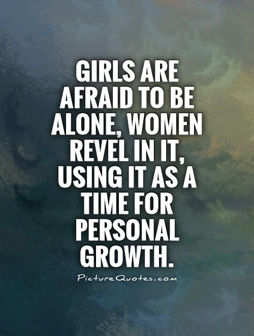 Girls are afraid to be alone, women revel in it, using it as a time for personal growth Picture Quote #1
