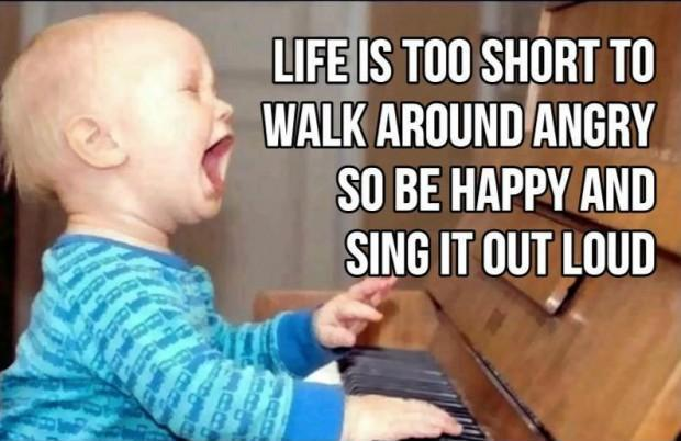 Life is too short to walk around angry so be happy and sing it out loud Picture Quote #1