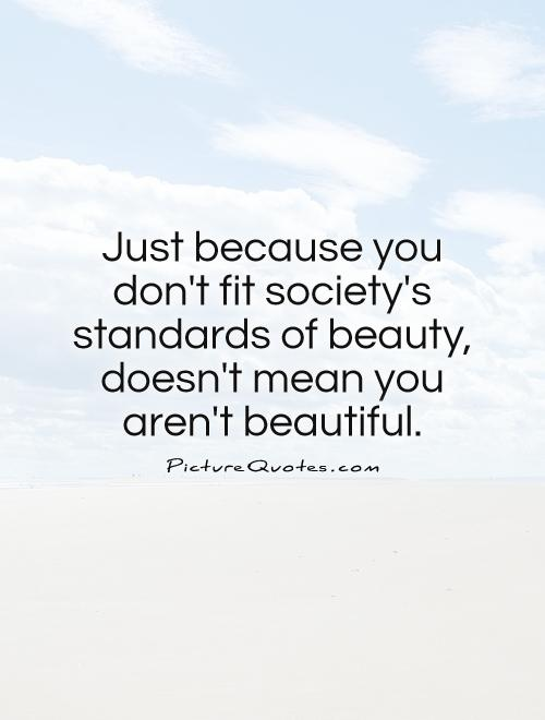 Just Because You Dont Fit Societys Standards Of Beauty
