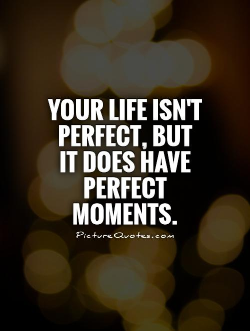 Your life isn't perfect, but it does have perfect moments Picture Quote #1