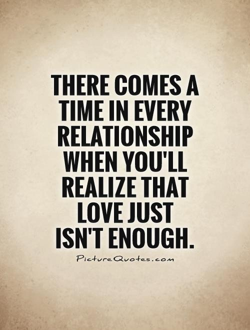 There comes a time in every relationship when you'll realize that love just  isn't enough Picture Quote #1