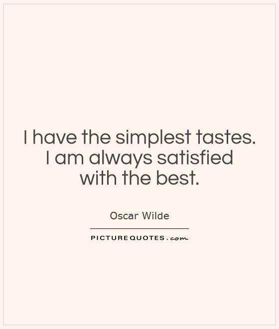 I have the simplest tastes.  I am always satisfied  with the best Picture Quote #1