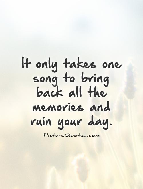 Memories Coming Back Quotes: It Only Takes One Song To Bring Back All The Memories And