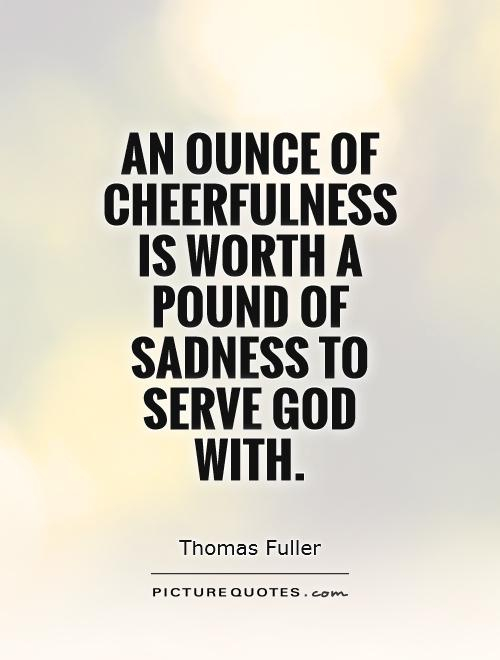 An ounce of cheerfulness is worth a pound of sadness to serve God with Picture Quote #1