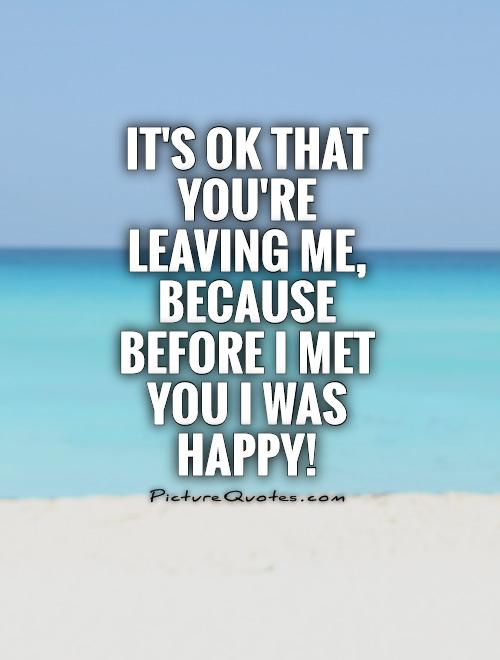 It's ok that you're leaving me, because before I met you I was happy! Picture Quote #1