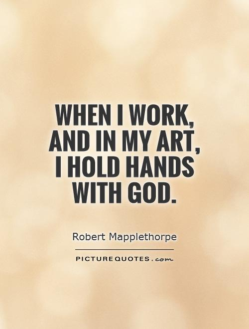When I work, and in my art, I hold hands with God Picture Quote #1