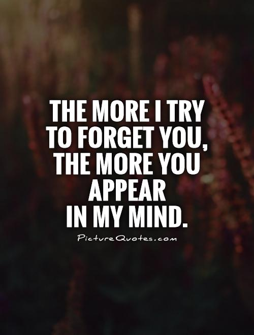 The more I try to forget you, the more you appear  in my mind Picture Quote #1