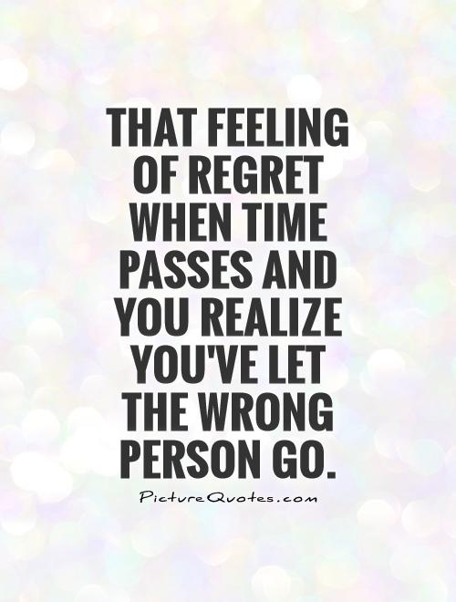 That feeling of regret when time passes and you realize you've let the wrong person go Picture Quote #1