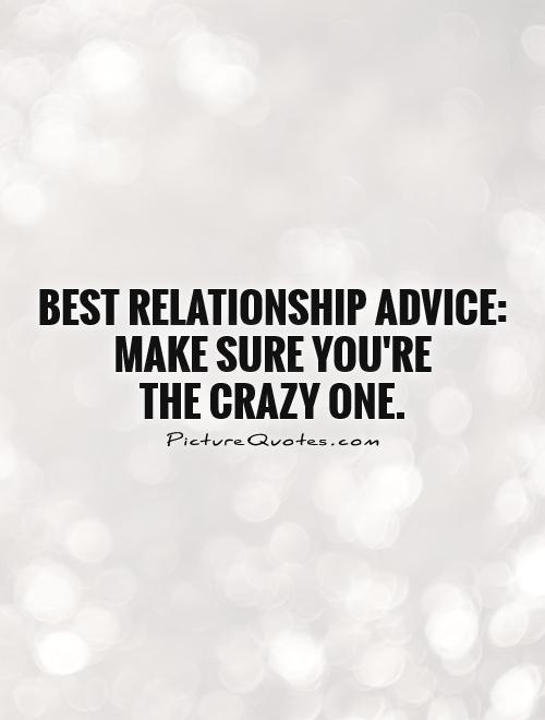 Best Relationship Advice: Make sure you're  the crazy one Picture Quote #1