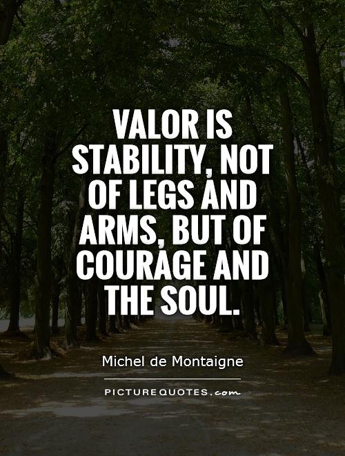 Valor is stability, not of legs and arms, but of courage and the soul Picture Quote #1