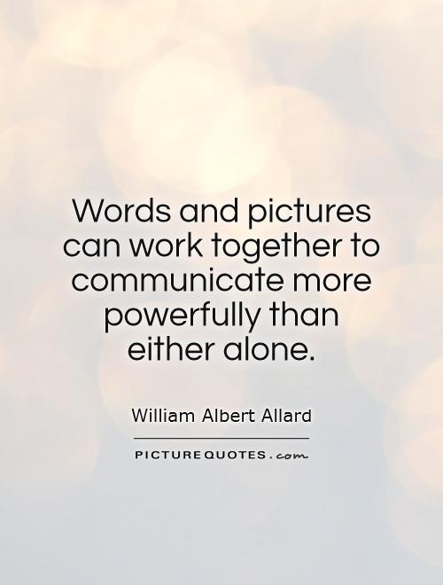 Words and pictures can work together to communicate more powerfully than either alone Picture Quote #1